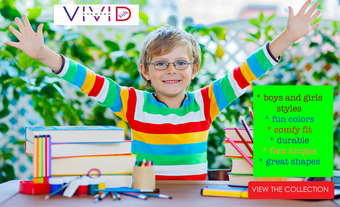 Vivid Eyewear Kids. Boys and Girls stlyes. Fun colors. Comfy fit. Durable. Flex hinges. Great shapes.