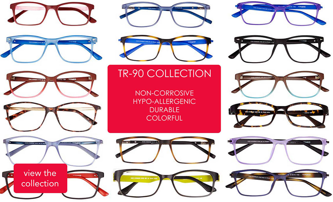 TR-90 Collection. Non-corrosive. Hypo-allergenic. Durable. Colorful.