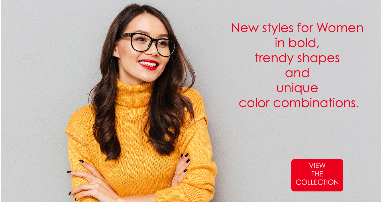 New styles for Women in bold, trendy shapes and unique color combinations. View the collection.